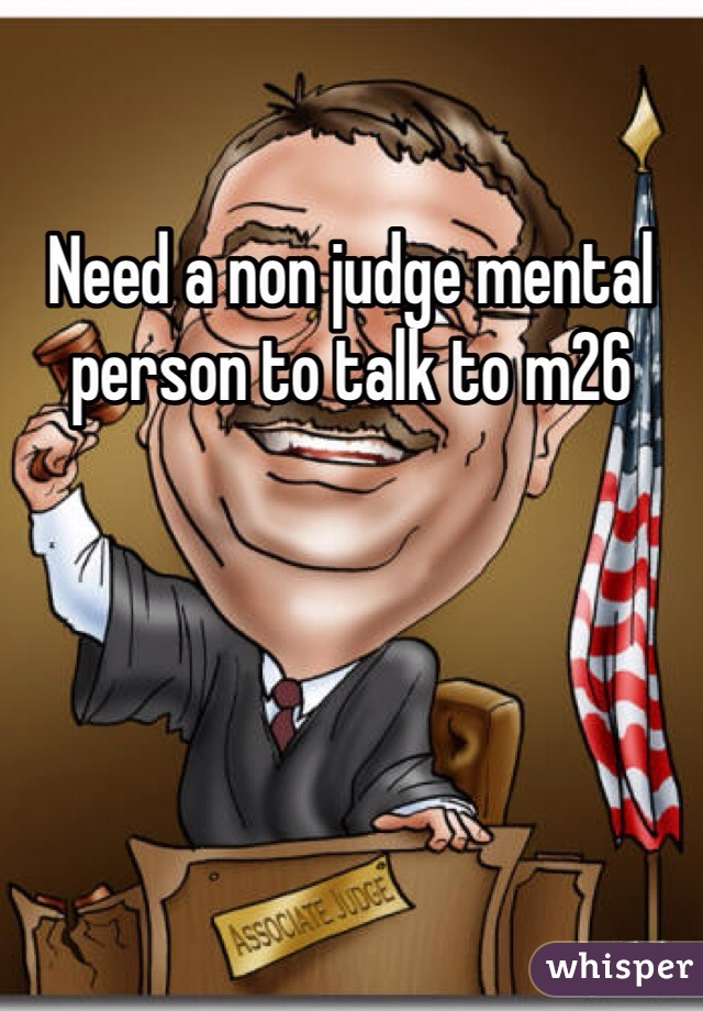 Need a non judge mental person to talk to m26
