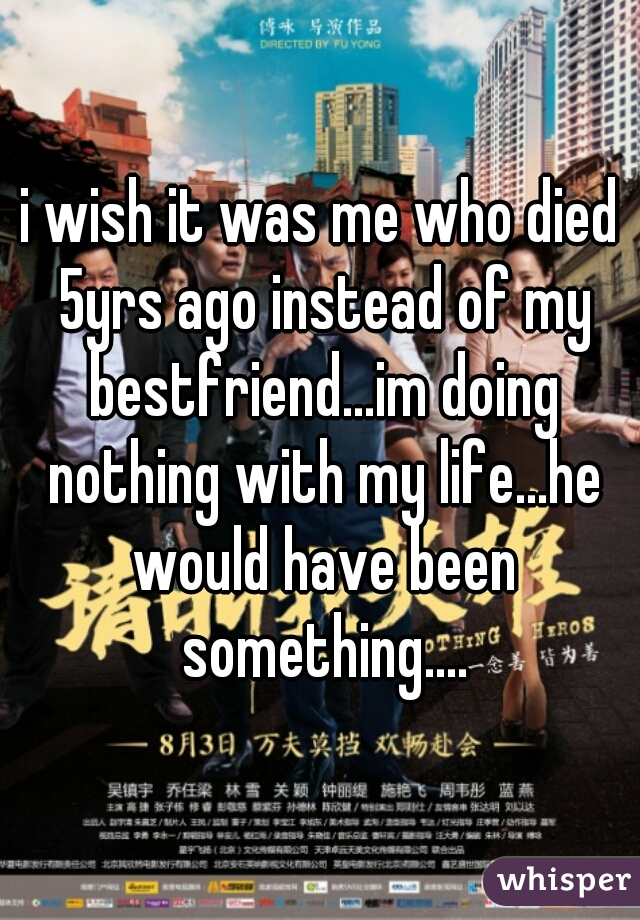 i wish it was me who died 5yrs ago instead of my bestfriend...im doing nothing with my life...he would have been something....