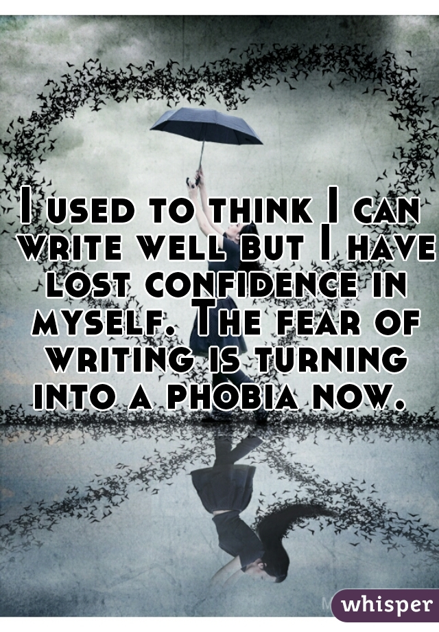 I used to think I can write well but I have lost confidence in myself. The fear of writing is turning into a phobia now.