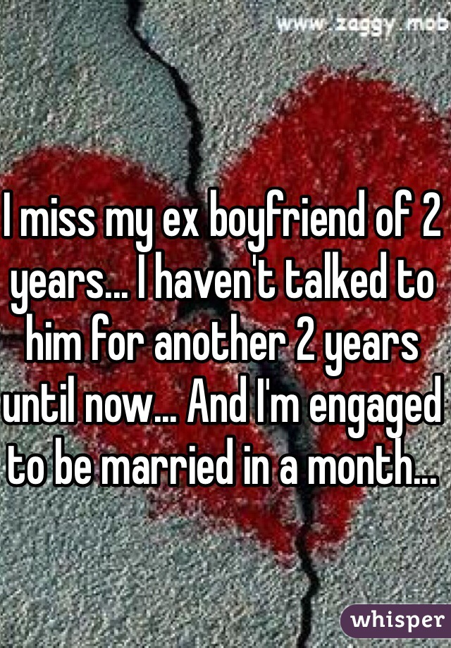 I miss my ex boyfriend of 2 years... I haven't talked to him for another 2 years until now... And I'm engaged to be married in a month...