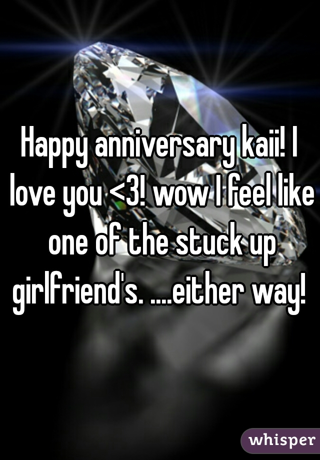 Happy anniversary kaii! I love you <3! wow I feel like one of the stuck up girlfriend's. ....either way!
