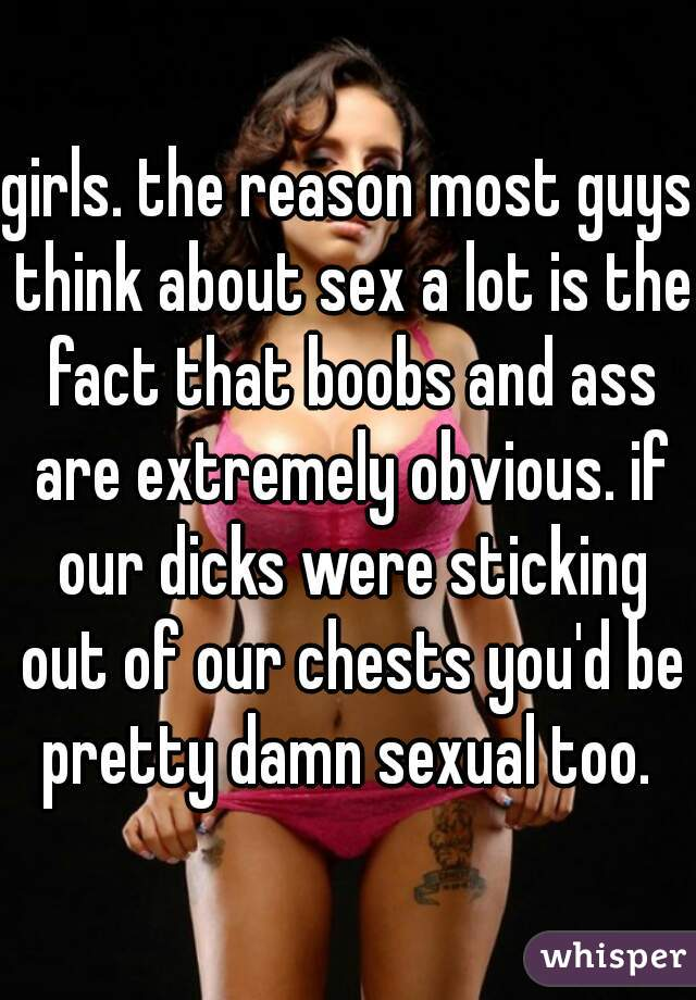 girls. the reason most guys think about sex a lot is the fact that boobs and ass are extremely obvious. if our dicks were sticking out of our chests you'd be pretty damn sexual too.