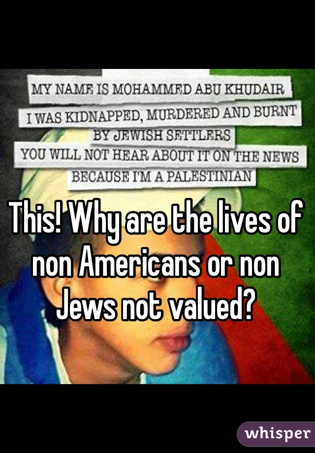 This! Why are the lives of non Americans or non Jews not valued?