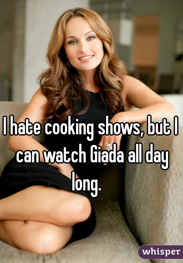 I hate cooking shows, but I can watch Giada all day long.