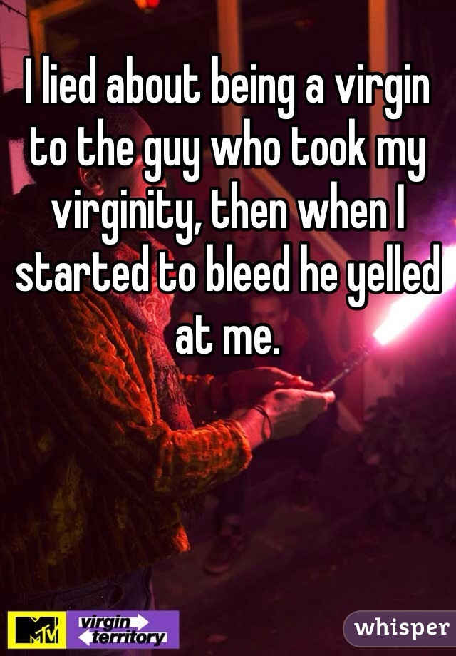 I lied about being a virgin to the guy who took my virginity, then when I started to bleed he yelled at me.
