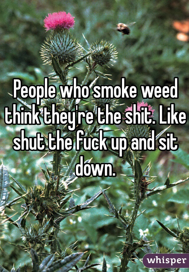 People who smoke weed think they're the shit. Like shut the fuck up and sit down.
