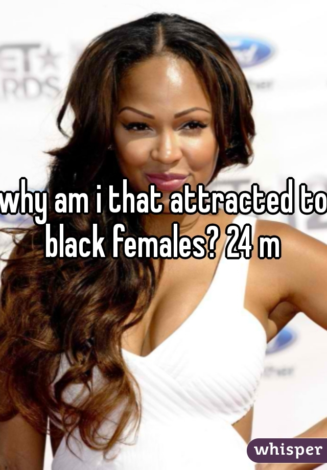 why am i that attracted to black females? 24 m