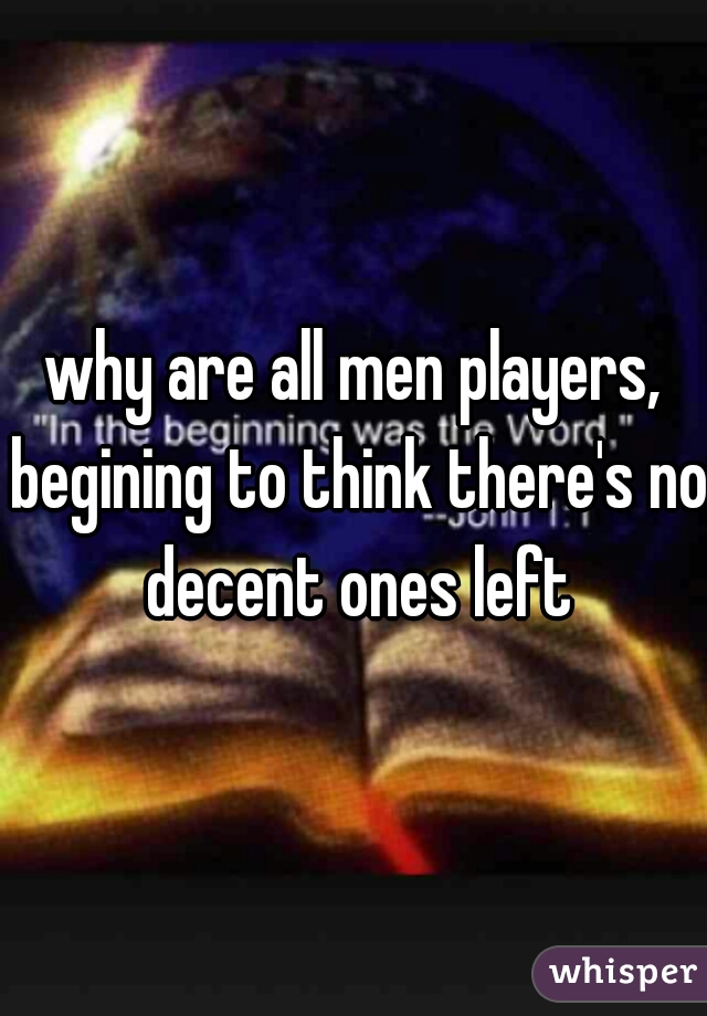 why are all men players, begining to think there's no decent ones left