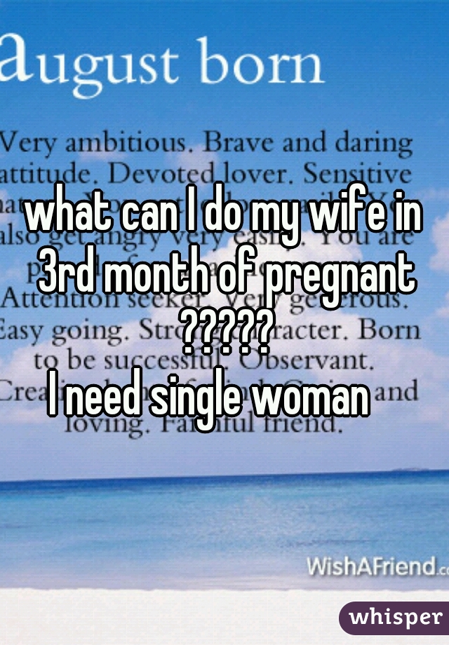 what can I do my wife in 3rd month of pregnant ????? I need single woman