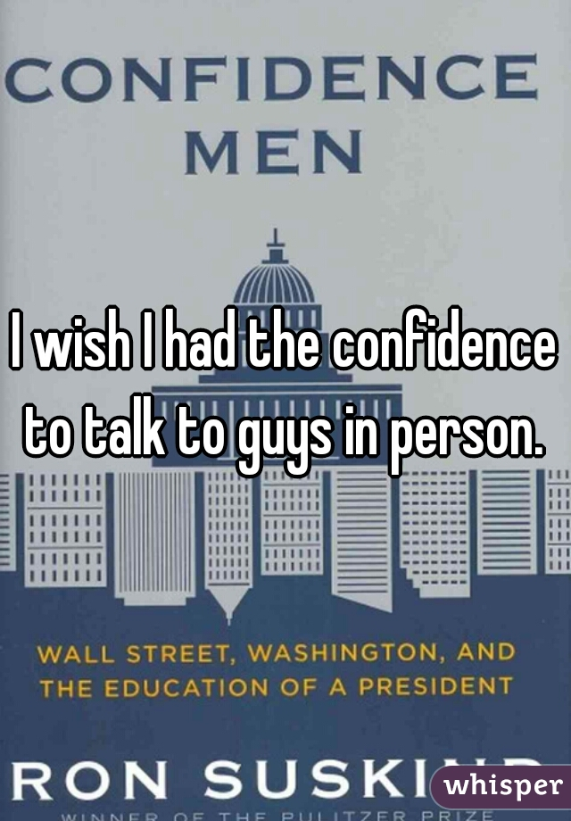 I wish I had the confidence to talk to guys in person.