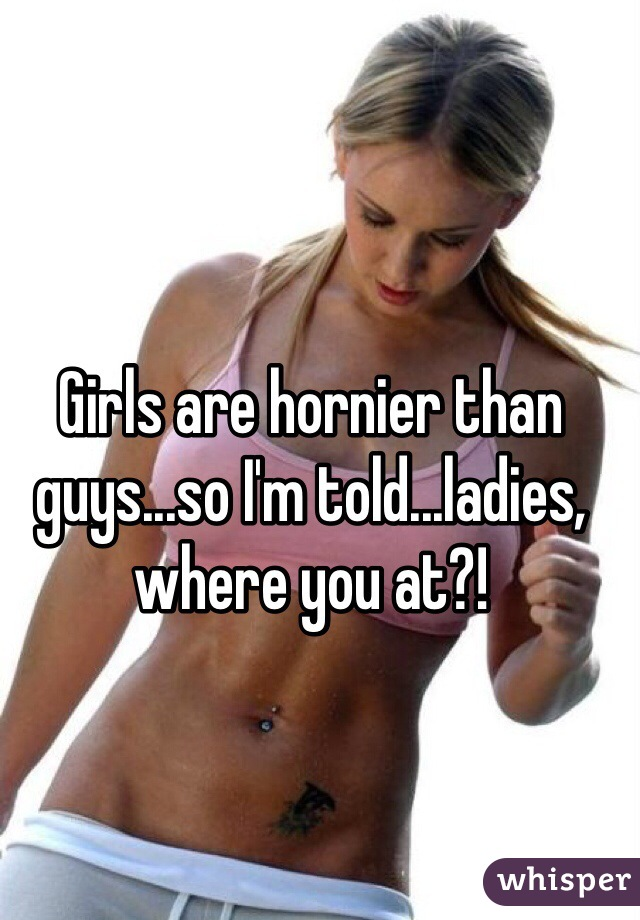 Girls are hornier than guys...so I'm told...ladies, where you at?!