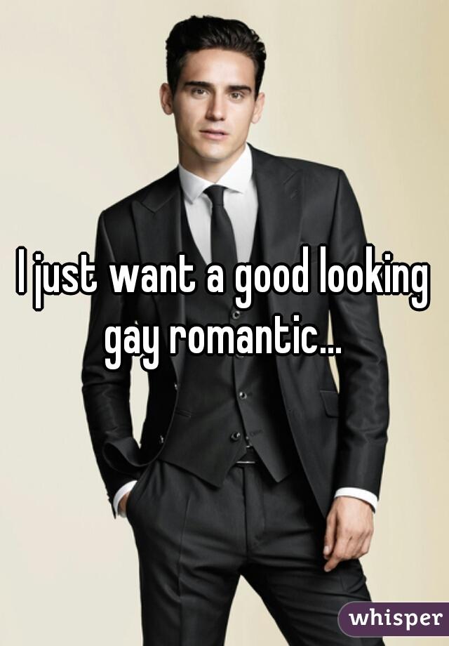 I just want a good looking gay romantic...