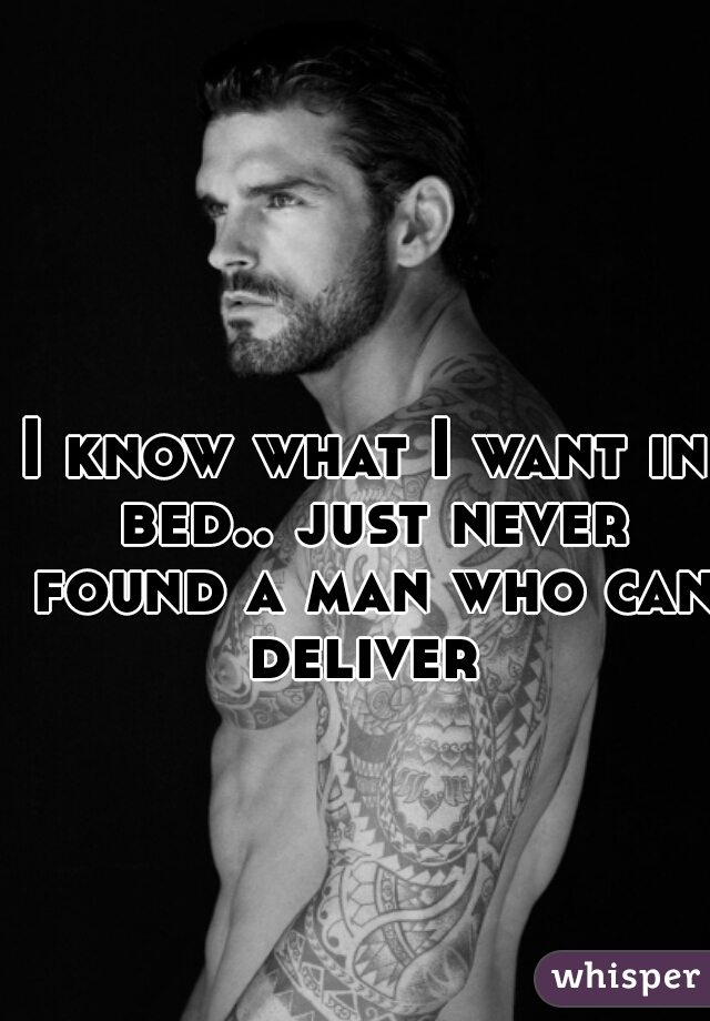 I know what I want in bed.. just never found a man who can deliver