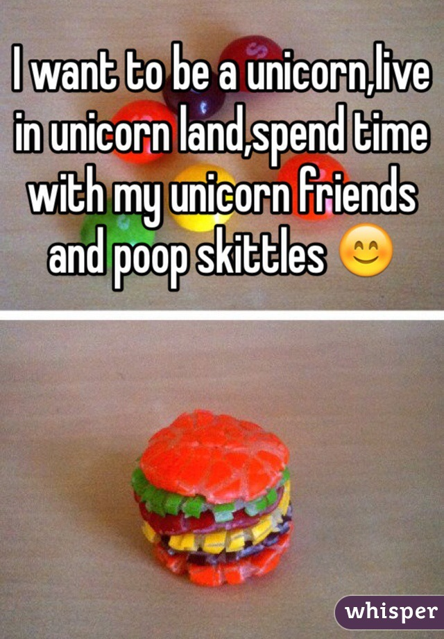 I want to be a unicorn,live in unicorn land,spend time with my unicorn friends and poop skittles 😊