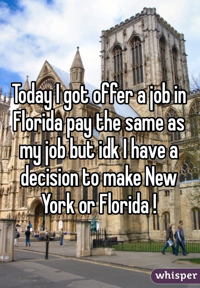 Today I got offer a job in Florida pay the same as my job but idk I have a decision to make New York or Florida !