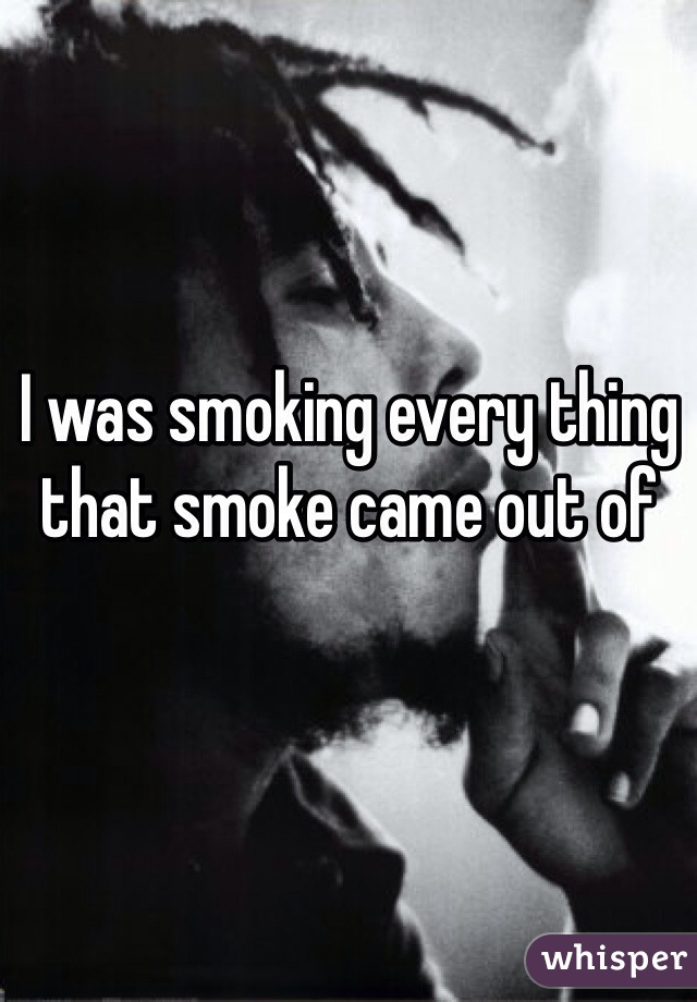 I was smoking every thing that smoke came out of