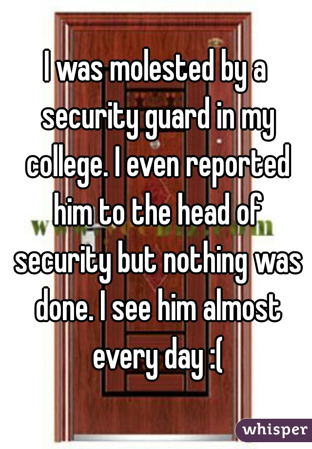 I was molested by a security guard in my college. I even reported him to the head of security but nothing was done. I see him almost every day :(