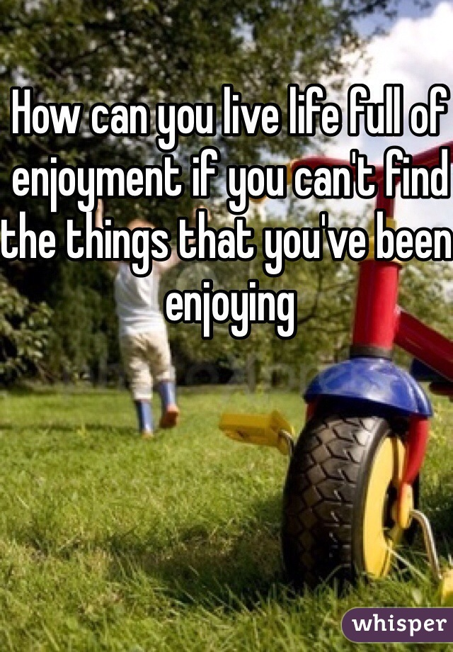 How can you live life full of enjoyment if you can't find the things that you've been enjoying