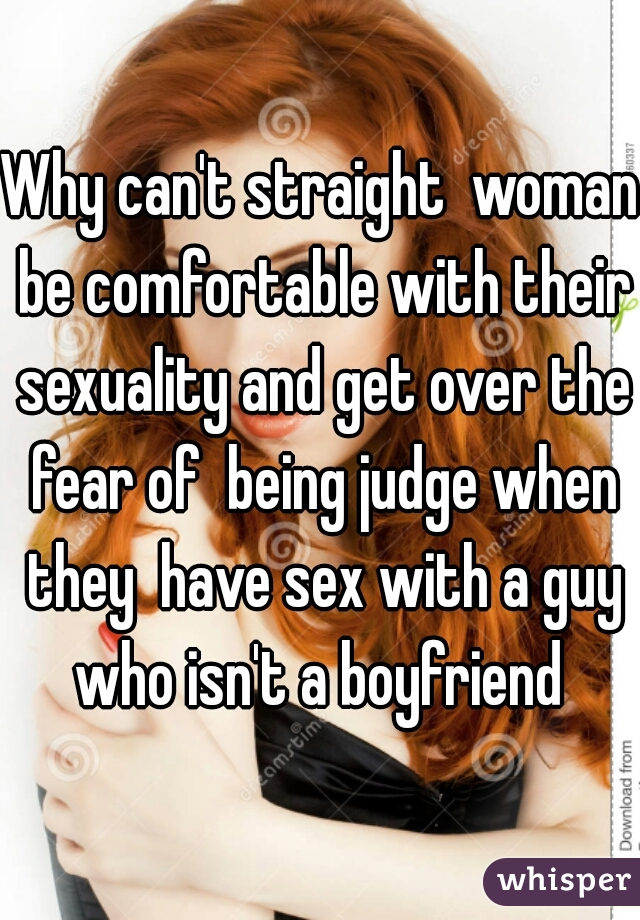 Why can't straight  woman be comfortable with their sexuality and get over the fear of  being judge when they  have sex with a guy who isn't a boyfriend