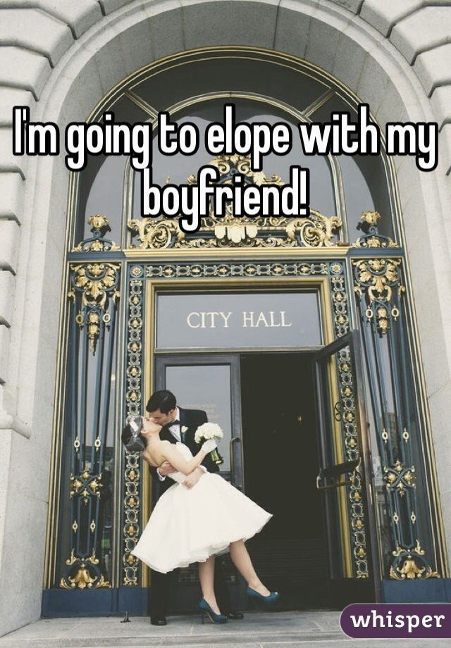 I'm going to elope with my boyfriend!