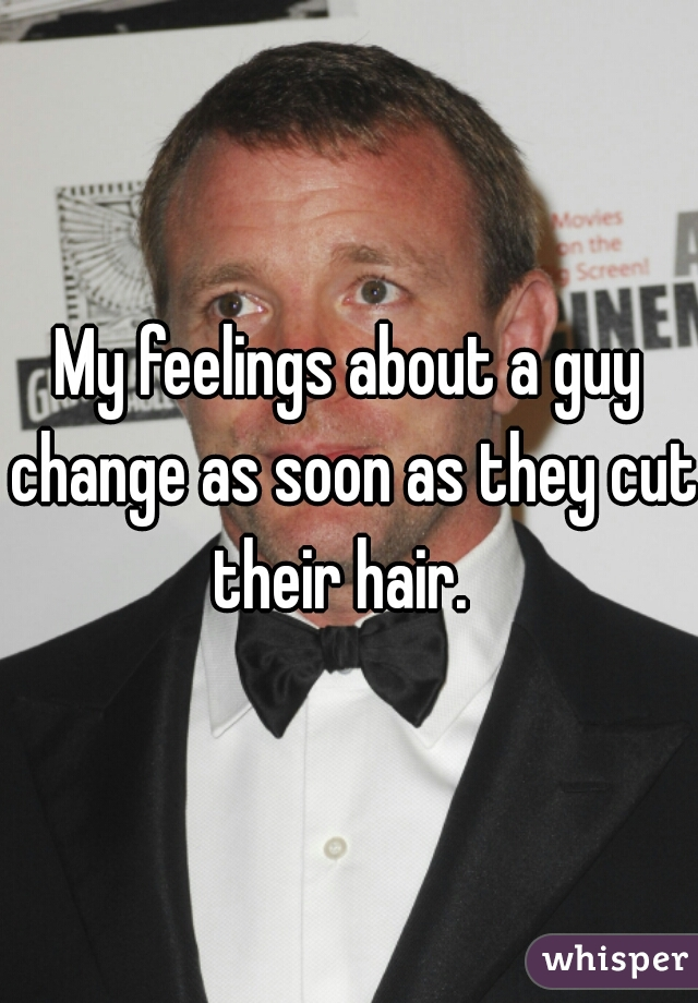 My feelings about a guy change as soon as they cut their hair.