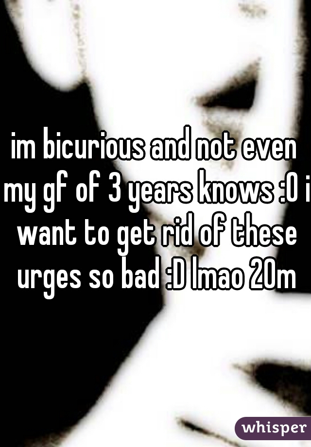 im bicurious and not even my gf of 3 years knows :O i want to get rid of these urges so bad :D lmao 20m