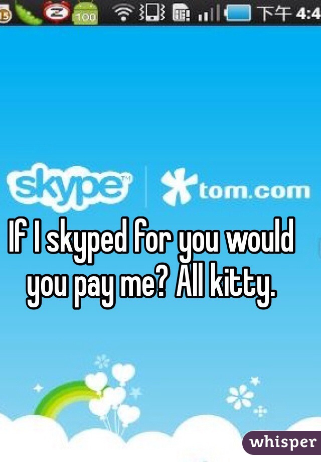 If I skyped for you would you pay me? All kitty.