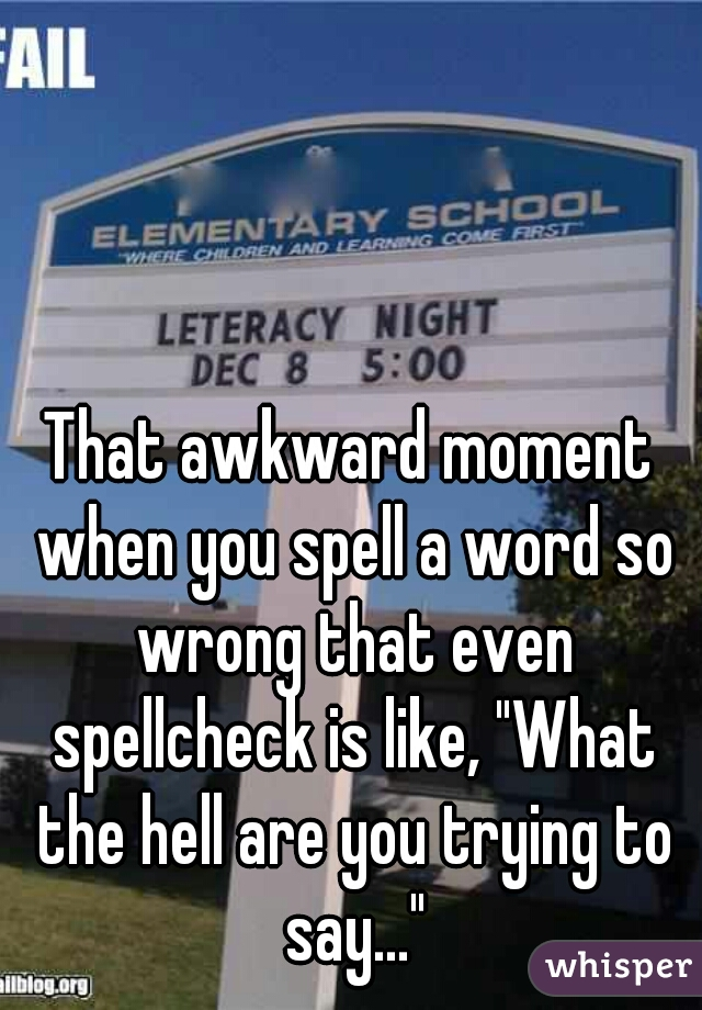 "That awkward moment when you spell a word so wrong that even spellcheck is like, ""What the hell are you trying to say..."""