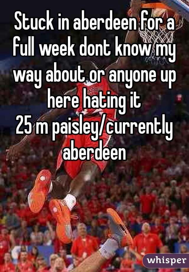 Stuck in aberdeen for a full week dont know my way about or anyone up here hating it  25 m paisley/currently aberdeen