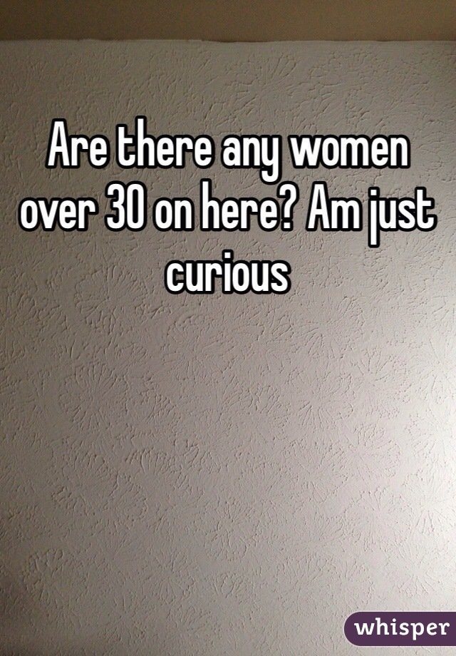 Are there any women over 30 on here? Am just curious