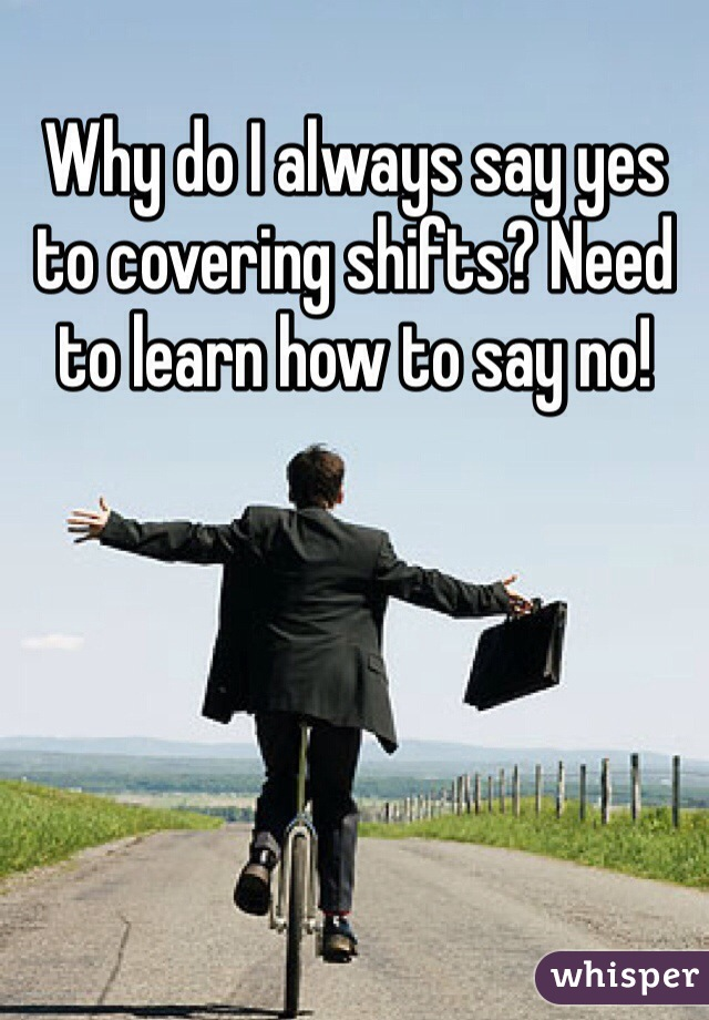 Why do I always say yes to covering shifts? Need to learn how to say no!
