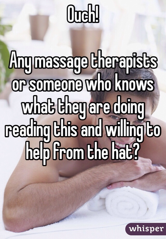 Ouch!  Any massage therapists or someone who knows what they are doing reading this and willing to help from the hat?
