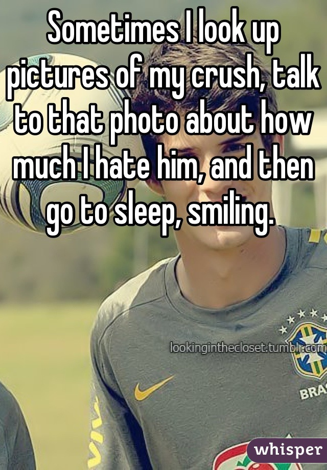 Sometimes I look up pictures of my crush, talk to that photo about how much I hate him, and then go to sleep, smiling.