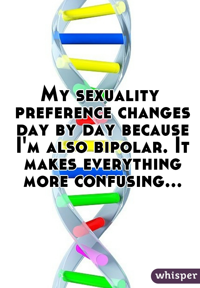 My sexuality preference changes day by day because I'm also bipolar. It makes everything more confusing...