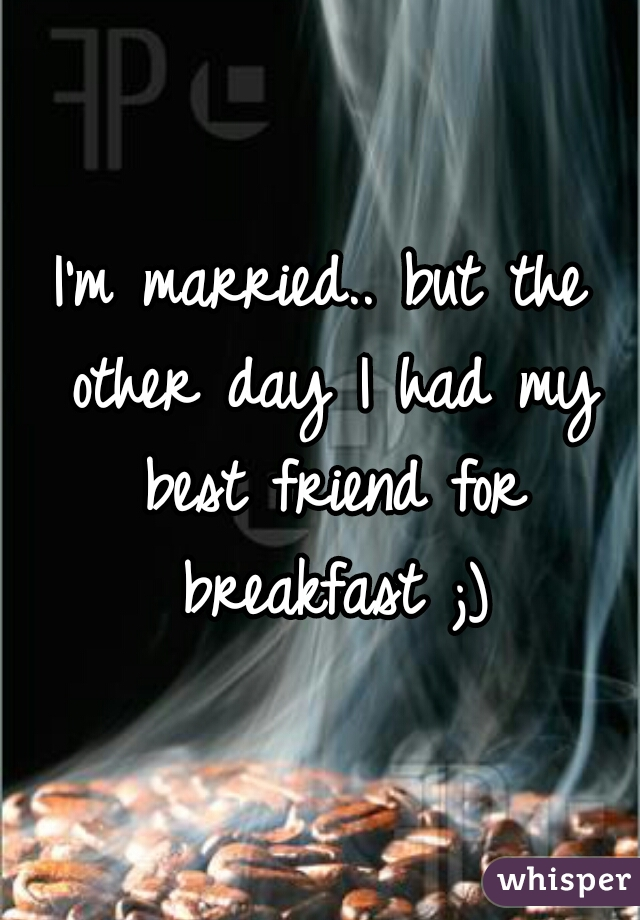 I'm married.. but the other day I had my best friend for breakfast ;)