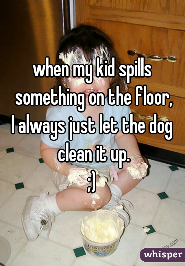 when my kid spills something on the floor, I always just let the dog clean it up. ;)