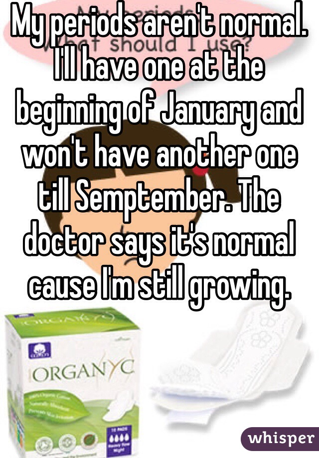My periods aren't normal. I'll have one at the beginning of January and won't have another one till Semptember. The doctor says it's normal cause I'm still growing.