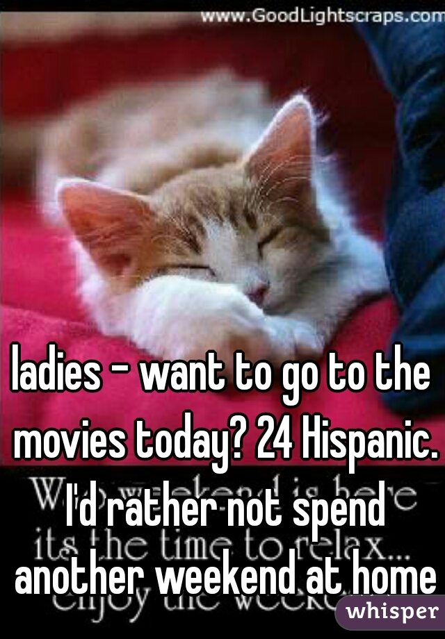 ladies - want to go to the movies today? 24 Hispanic. I'd rather not spend another weekend at home