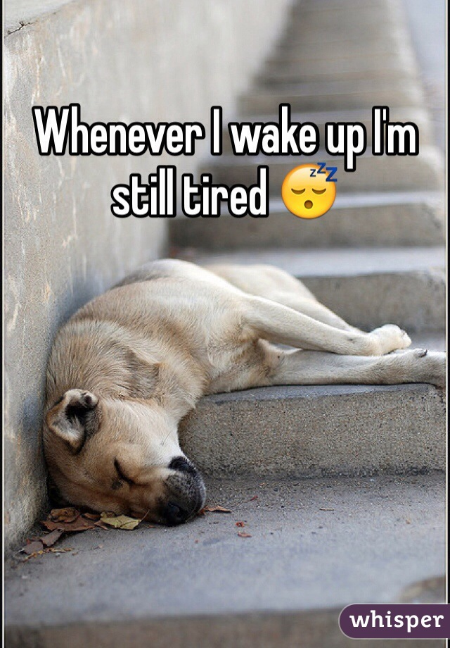 Whenever I wake up I'm still tired 😴
