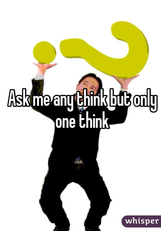 Ask me any think but only one think