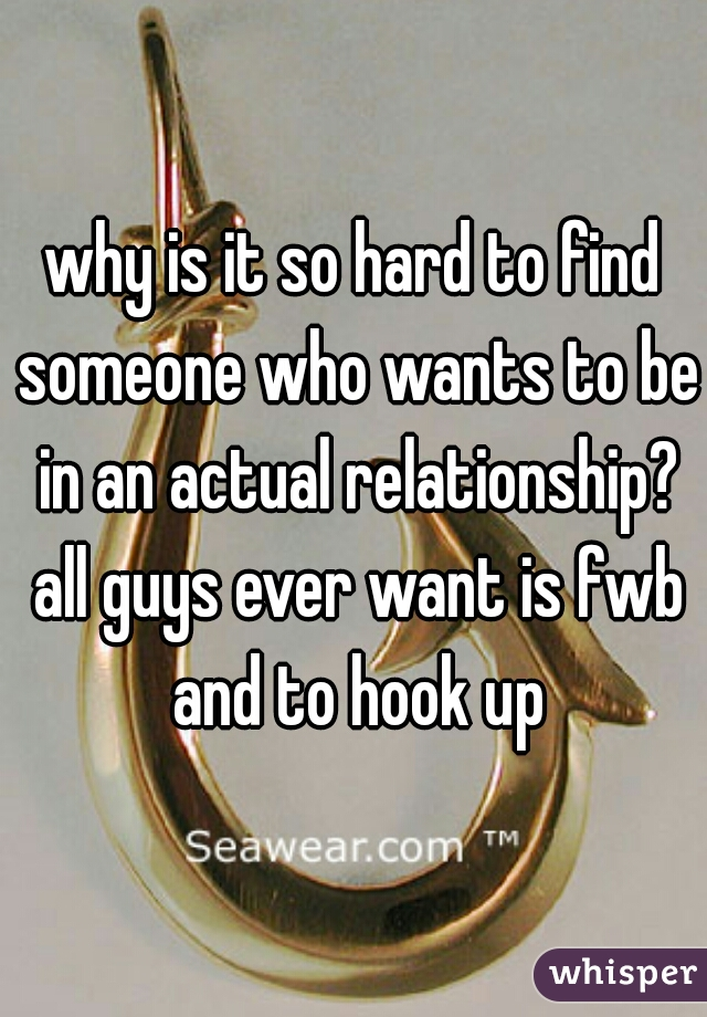 why is it so hard to find someone who wants to be in an actual relationship? all guys ever want is fwb and to hook up