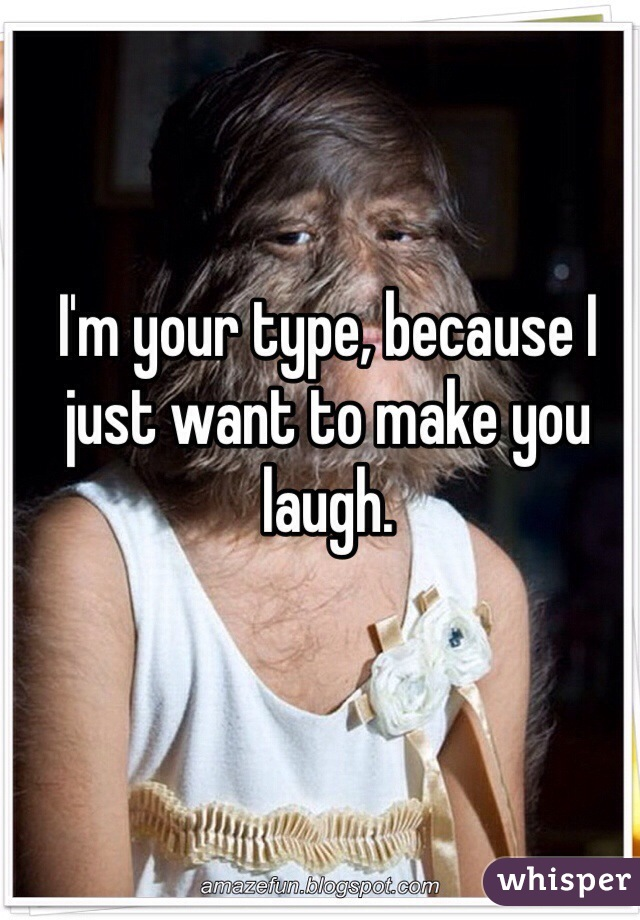 I'm your type, because I just want to make you laugh.