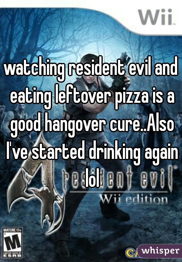 watching resident evil and eating leftover pizza is a good hangover cure..Also I've started drinking again lol