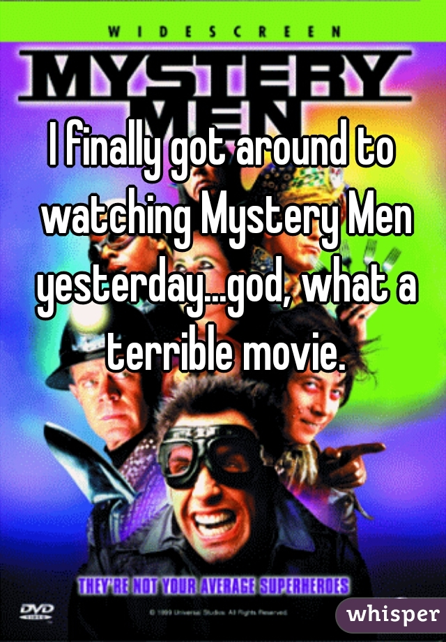 I finally got around to watching Mystery Men yesterday...god, what a terrible movie.