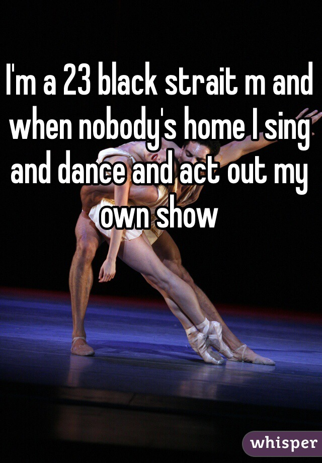 I'm a 23 black strait m and when nobody's home I sing and dance and act out my own show