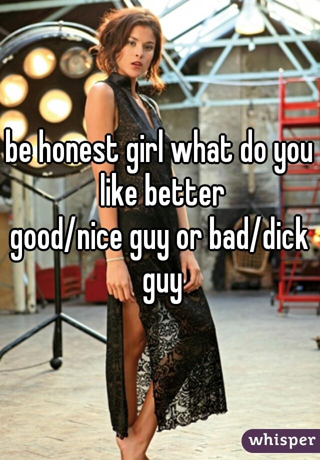 be honest girl what do you like better good/nice guy or bad/dick guy