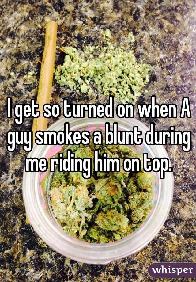 I get so turned on when A guy smokes a blunt during me riding him on top.