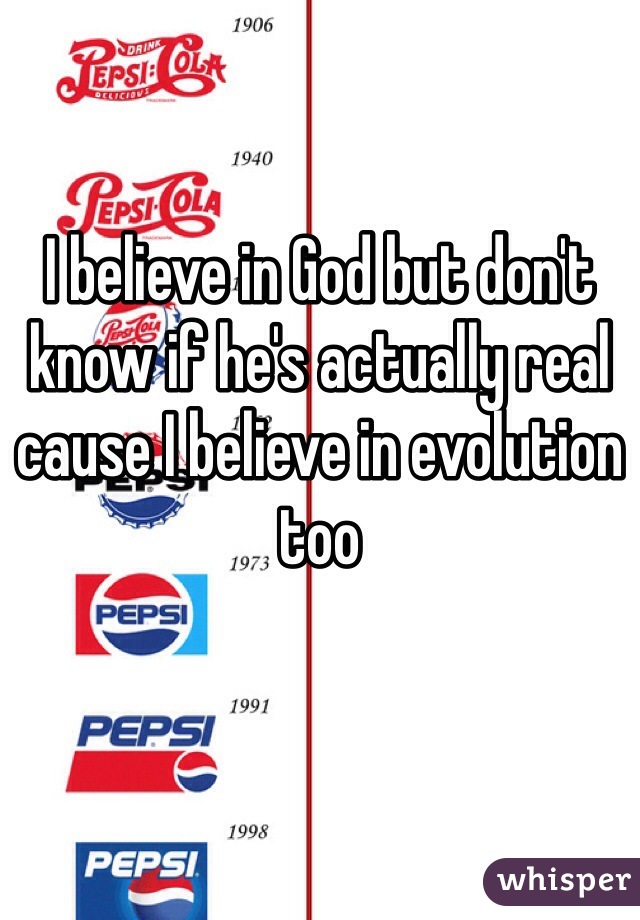 I believe in God but don't know if he's actually real cause I believe in evolution too