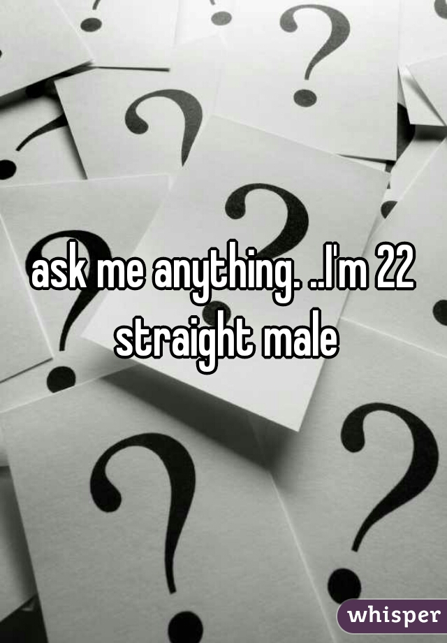 ask me anything. ..I'm 22 straight male