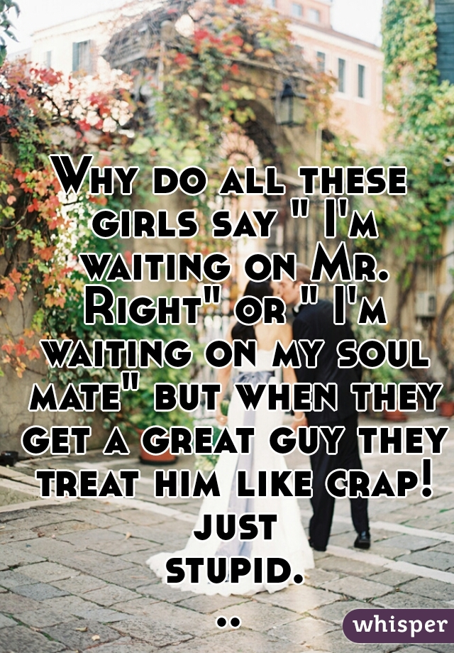 "Why do all these girls say "" I'm waiting on Mr. Right"" or "" I'm waiting on my soul mate"" but when they get a great guy they treat him like crap! just stupid..."